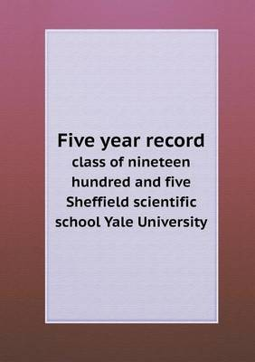 Five Year Record Class of Nineteen Hundred and Five Sheffield Scientific School Yale University