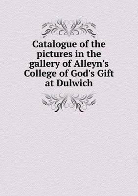 Catalogue of the Pictures in the Gallery of Alleyn's College of God's Gift at Dulwich