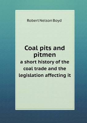 Coal Pits and Pitmen a Short History of the Coal Trade and the Legislation Affecting It