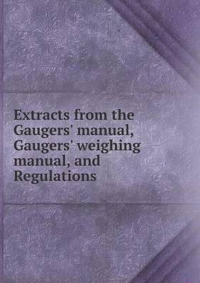 Extracts from the Gaugers' Manual, Gaugers' Weighing Manual, and Regulations
