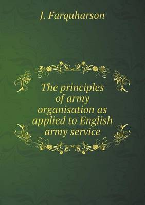 The Principles of Army Organisation as Applied to English Army Service
