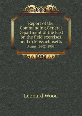 Report of the Commanding General Department of the East on the Field Exercises Held in Massachusetts August 14-21 1909
