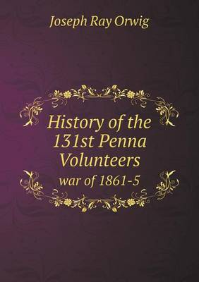 History of the 131st Penna Volunteers War of 1861-5