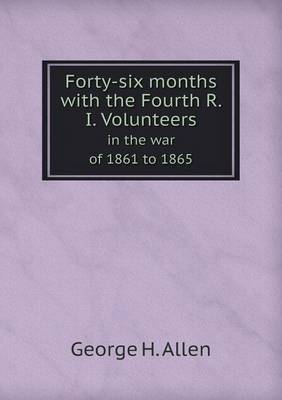 Forty-Six Months with the Fourth R. I. Volunteers in the War of 1861 to 1865