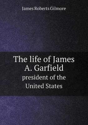 The Life of James A. Garfield President of the United States