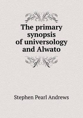 The Primary Synopsis of Universology and Alwato