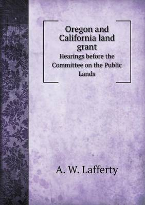 Oregon and California Land Grant Hearings Before the Committee on the Public Lands