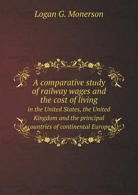 A Comparative Study of Railway Wages and the Cost of Living in the United States, the United Kingdom and the Principal Countries of Continental Euro