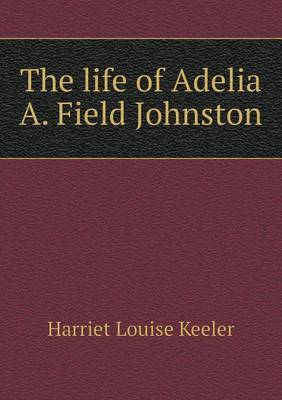 The Life of Adelia A. Field Johnston