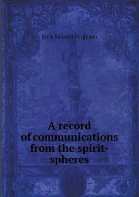A Record of Communications from the Spirit-Spheres