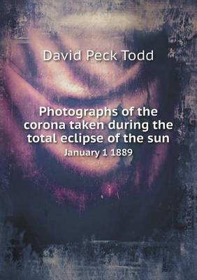 Photographs of the Corona Taken During the Total Eclipse of the Sun January 1 1889