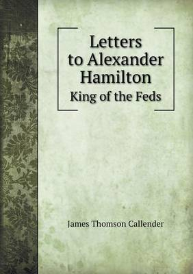 Letters to Alexander Hamilton King of the Feds