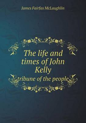 The Life and Times of John Kelly Tribune of the People