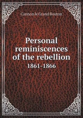 Personal Reminiscences of the Rebellion 1861-1866