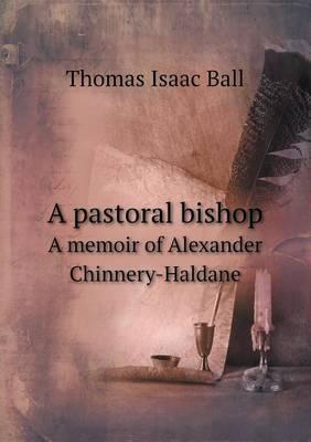A Pastoral Bishop a Memoir of Alexander Chinnery-Haldane
