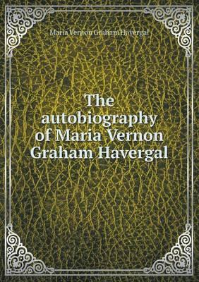 The Autobiography of Maria Vernon Graham Havergal
