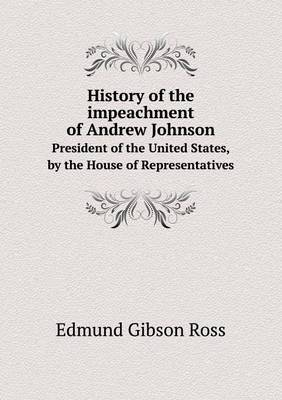 History of the Impeachment of Andrew Johnson President of the United States, by the House of Representatives