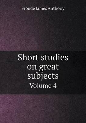 Short Studies on Great Subjects Volume 4