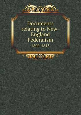 Documents Relating to New-England Federalism 1800-1815