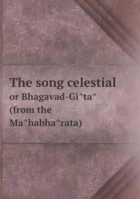 The Song Celestial or Bhagavad-GI Ta (from the Ma Habha Rata)
