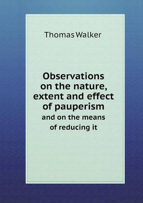 Observations on the Nature, Extent and Effect of Pauperism and on the Means of Reducing It