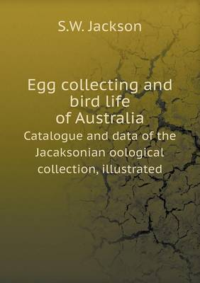 Egg Collecting and Bird Life of Australia Catalogue and Data of the Jacaksonian Oological Collection, Illustrated