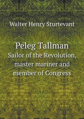 Peleg Tallman Sailor of the Revolution, Master Mariner and Member of Congress