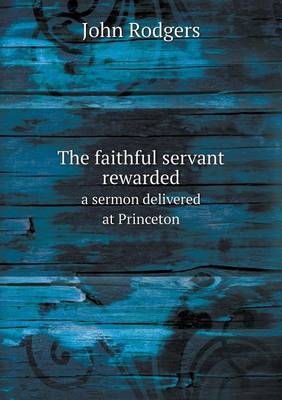 The Faithful Servant Rewarded a Sermon Delivered at Princeton