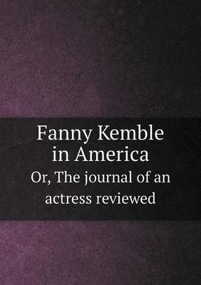 Fanny Kemble in America Or, the Journal of an Actress Reviewed
