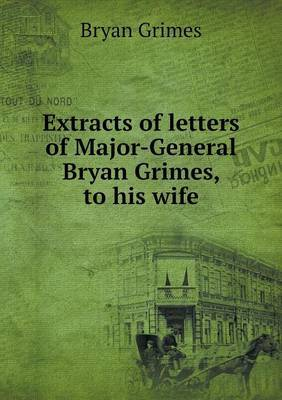 Extracts of Letters of Major-General Bryan Grimes, to His Wife