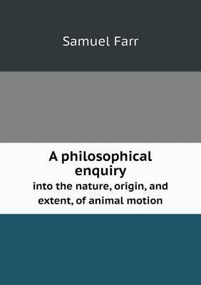 A Philosophical Enquiry Into the Nature, Origin, and Extent, of Animal Motion