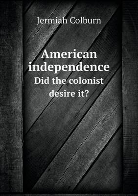 American Independence Did the Colonist Desire It?