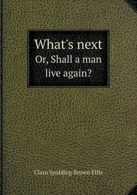 What's Next Or, Shall a Man Live Again?