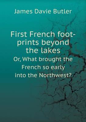 First French Foot-Prints Beyond the Lakes Or, What Brought the French So Early Into the Northwest?