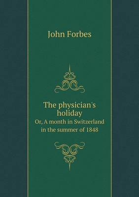 The Physician's Holiday Or, a Month in Switzerland in the Summer of 1848