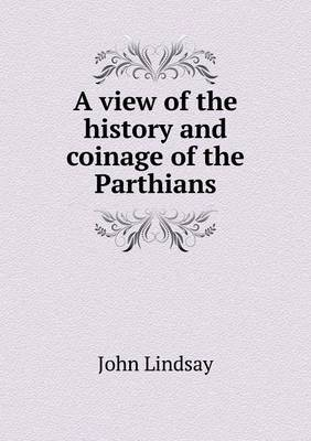 A View of the History and Coinage of the Parthians