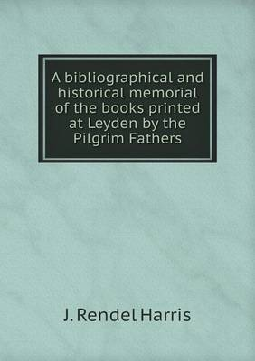 A Bibliographical and Historical Memorial of the Books Printed at Leyden by the Pilgrim Fathers