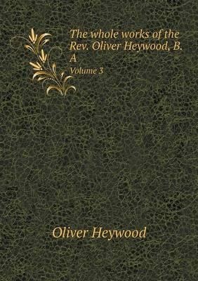 The Whole Works of the REV. Oliver Heywood, B.a Volume 3