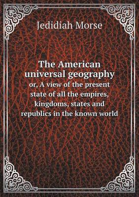 The American Universal Geography Or, a View of the Present State of All the Empires, Kingdoms, States and Republics in the Known World