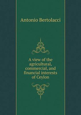 A View of the Agricultural, Commercial, and Financial Interests of Ceylon
