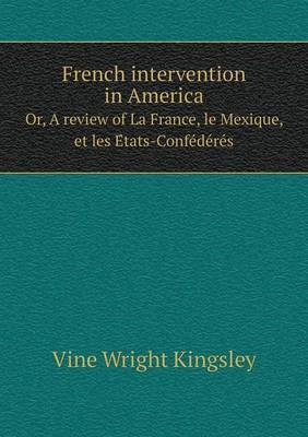 French Intervention in America Or, a Review of La France, Le Mexique, Et Les E Tats-Confe de Re S