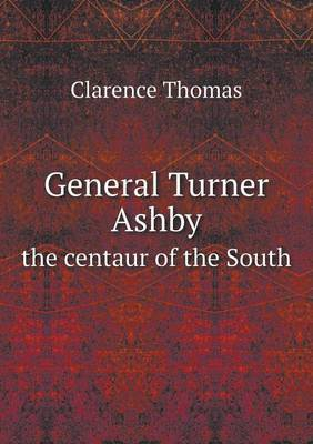 General Turner Ashby the Centaur of the South
