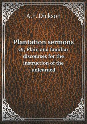Plantation Sermons Or, Plain and Familiar Discourses for the Instruction of the Unlearned
