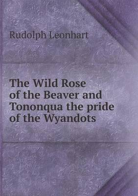 The Wild Rose of the Beaver and Tononqua the Pride of the Wyandots