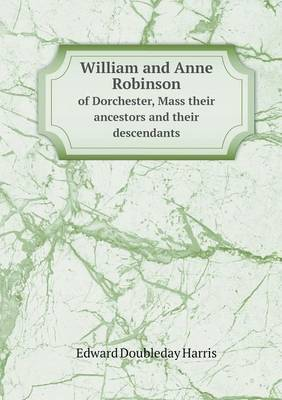 William and Anne Robinson of Dorchester, Mass Their Ancestors and Their Descendants