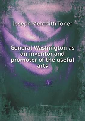 General Washington as an Inventor and Promoter of the Useful Arts