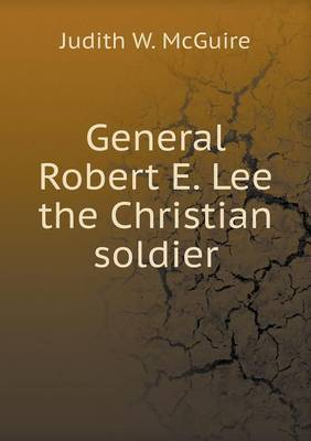 General Robert E. Lee the Christian Soldier