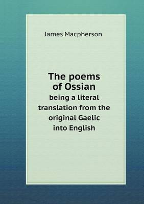 The Poems of Ossian Being a Literal Translation from the Original Gaelic Into English