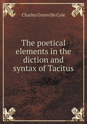 The Poetical Elements in the Diction and Syntax of Tacitus