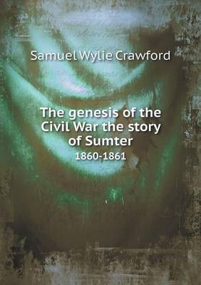 The Genesis of the Civil War the Story of Sumter 1860-1861